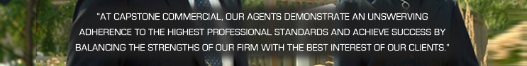 """At Capstone Commercial, our agents demonstrate an unswerving adherence to the highest professional standards and achieve success by balancing the strengths of our firm with the best interest of our clients."""